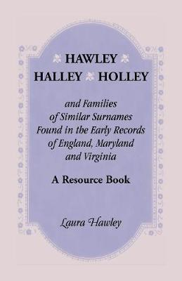 Hawley, Halley, Holley and Families of Similar Surnames Found in the Early Records of England, Maryland and Virginia. A Resource Book (Paperback)
