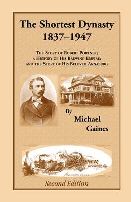 The Shortest Dynasty, 1837-1947. the Story of Robert Portner; A History of His Brewing Empire; And the Story of His Beloved Annaburg. 2nd Edition (Paperback)