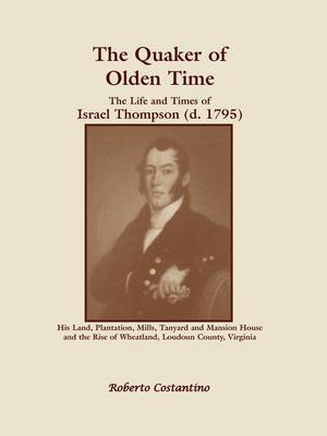 The Quaker of Olden Time: The Life and Times of Israel Thompson (D. 1795). His Land, Plantation, Mills, Tanyard & Mansion House, and the Rise of (Paperback)