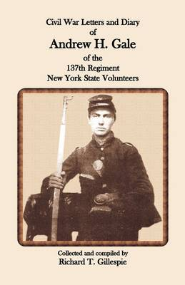 Civil War Letters and Diary of Andrew H. Gale of the 137th Regiment, New York State Volunteers (Paperback)