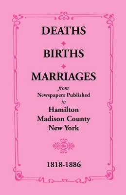 Deaths, Births, Marriages from Newspapers Published in Hamilton, Madison County, New York, 1818-1886 (Paperback)