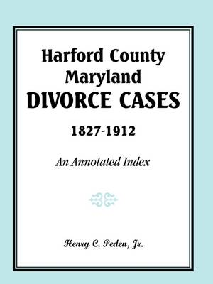 Harford County, Maryland, Divorce Cases, 1827-1912: An Annotated Index (Paperback)