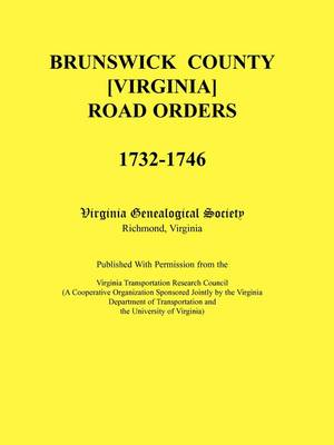 Brunswick County [Virginia] Road Orders, 1732-1746. Published with Permission from the Virginia Transportation Research Council (a Cooperative Organization Sponsored Jointly by the Virginia Department of Transportation and the University of Virginia (Paperback)