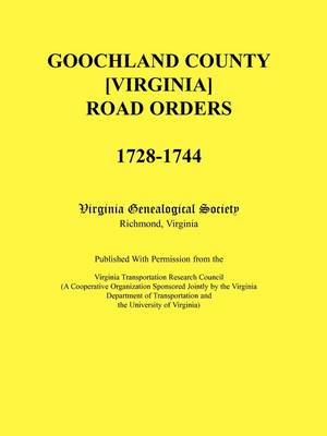 Goochland County [Virginia] Road Orders, 1728-1744. Published with Permission from the Virginia Transportation Research Council (a Cooperative Organization Sponsored Jointly by the Virginia Department of Transportation and the University of Virginia (Paperback)