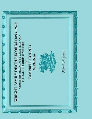 Wright Family Death Records (1853-1920), Cemetery Records by Cemetery, and Probate Records (1782-1900), Campbell County, Virginia (Paperback)