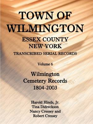 Town of Wilmington, Essex County, New York, Transcribed Serial Records, Volume 6, Wilmington Cemetery Records, 1804-2003 (Paperback)
