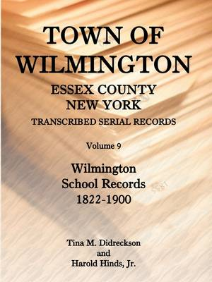 Town of Wilmington, Essex County, New York, Transcribed Serial Records, Volume 9, Wilmington School Records, 1822-1900 (Paperback)