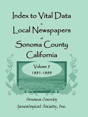 Index to Vital Data in Local Newspapers of Sonoma County, California, Volume V: 1891-1899 (Paperback)