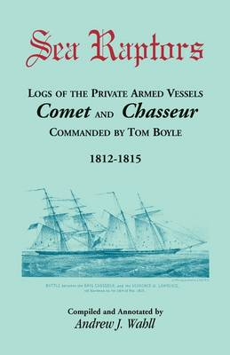 Sea Raptors: Logs of Voyages of Private Armed Vessels, Comet and Chasseur, Commanded by Tom Boyle, 1812-1815 (Paperback)