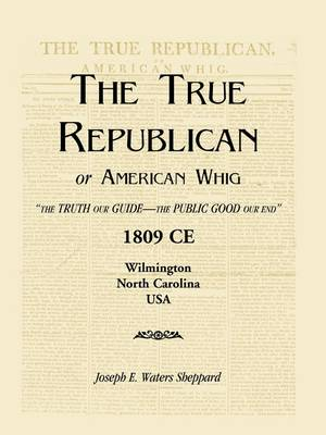 The True Republican, or American Whig: The Truth Our Guide - The Public Good Our End. 1809 Ce, Wilmington, North Carolina, USA (Paperback)