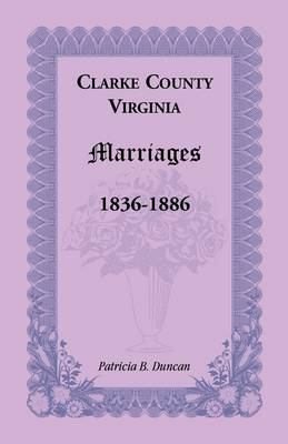 Clarke County, Virginia Marriages, 1836-1886 (Paperback)