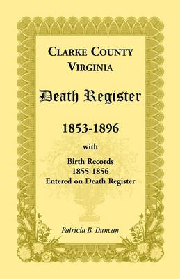 Clarke County, Virginia Death Register, 1853-1896, with Birth Records, 1855-1856 Entered on Death Register (Paperback)