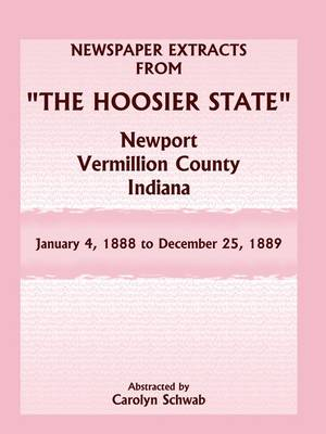 """Newspaper Extracts from """"The Hoosier State"""" Newspapers, Newport, Vermillion County, Indiana, January 4, 1888 - December 25, 1889 (Paperback)"""