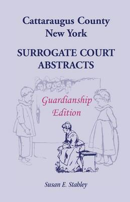 Cattaraugus County, New York Surrogate Court Abstracts: Guardianship Edition (Paperback)