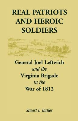 Real Patriots and Heroic Soldiers: Gen. Joel Leftwich and the Virginia Brigade in the War of 1812 (Paperback)
