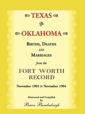 Texas and Oklahoma Births, Deaths and Marriages from the Fort Worth Record: November, 1903 to November 1904 (Paperback)