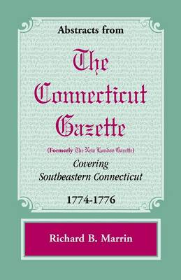 Abstracts from the Connecticut [Formerly New London] Gazette Covering Southeastern Connecticut, 1774-1776 (Paperback)