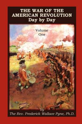The War of the American Revolution: Day by Day, Volume 1, Chapters I, II, III, IV and V. the Preliminaries and the Years 1775, 1776, 1777, and 1778 (Paperback)