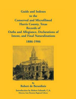 Guide and Indexes to the Conserved and Microfilmed Harris County, Texas Records of Oaths and Allegiance, Declarations of Intent, and Final Naturalizat (Paperback)