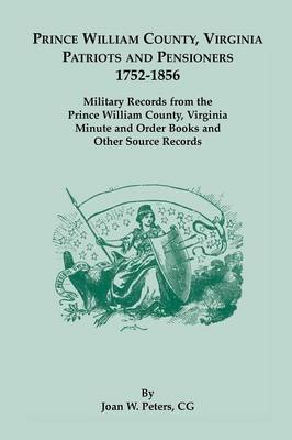 Prince William County, Virginia Patriots and Pensioners, 1752-1856. Military Records from the Prince William County, Virginia Minute and Order Books a (Paperback)