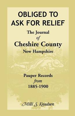 Obliged to Ask for Relief, the Journal of Cheshire County, New Hampshire Pauper Records from 1885-1900 (Paperback)