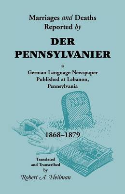 Marriages and Deaths Reported by Der Pennsylvanier, a German Language Newspaper Published at Lebanon, Pennsylvania, 1868-1879 (Paperback)
