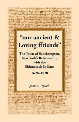 Our Ancient & Loving Ffriends: The Town of Southampton, New York's Relationship with the Shinnecock Indians, 1628-1920 (Paperback)