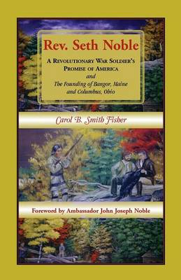 REV. Seth Noble: A Revolutionary War Soldier's Promise of America and the Founding of Bangor, Maine and Columbus, Ohio (Paperback)