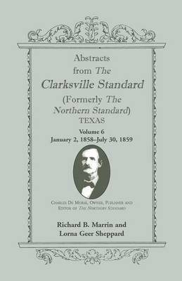Abstracts from the Clarksville Standard (Formerly the Northern Standard) Texas: Volume 6: Jan. 2, 1858 - July 30, 1859 (Paperback)