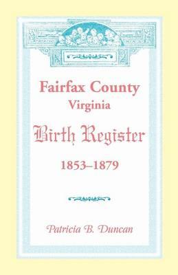 Fairfax County, Virginia Birth Register, 1853-1879 (Paperback)