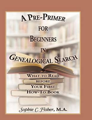 A Pre-Primer for Beginners in Genealogical Search: What to Read Before Your First How-To Book (Paperback)