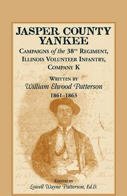 Jasper County Yankee: Campaigns of the 38th Regiment, Illinois Volunteer Infantry, Company K Written by William Elwood Patterson, 1861-1863 (Paperback)