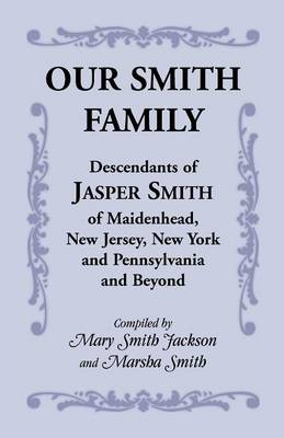 Our Smith Family: Descendants of Jasper Smith of Maidenhead, New Jersey, New York and Pennsylvania and Beyond (Paperback)