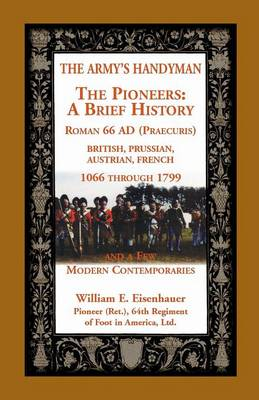 The Army's Handymen: The Pioneers, a Brief History. Roman 66ad (Praecuria), British-Prussian-Austrian-French, 1066 Through 1799 and a Few M (Paperback)