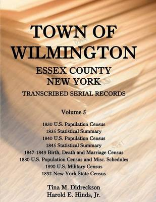 Town of Wilmington, Essex County, New York, Transcribed Serial Records: Volume 5. 1830 U.S. Population Census, 1835 Statistical Summary, 1840 U.S. Pop (Paperback)