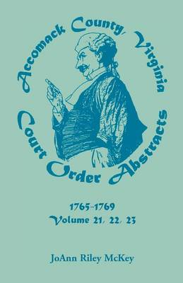 Accomack County, Virginia Court Order Abstracts, Volumes 21, 22, 23, 1765-1769 (Paperback)