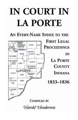 In Court in La Porte: An Every-Name Index to the First Legal Proceedings in La Porte County, Indiana, 1833-1836, Including Some Cases Heard (Paperback)