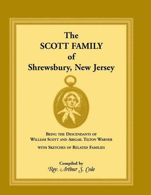 The Scott Family of Shrewsbury, New Jersey: Being the Descendants of William Scott and Abigail Tilton Warner with Sketches of Related Families (Paperback)