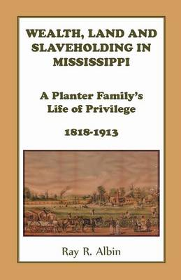 Wealth Land and Slaveholding in Mississippi: A Planter Family's Life of Privilege, 1818-1913 (Paperback)