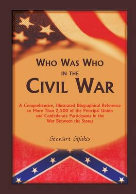 Who Was Who in the Civil War: A Comprehensive, Illustrated Biographical Reference to More Than 2,500 of the Principal Union and Confederate Participants in the War Between the States (Paperback)