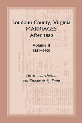 Loudoun County, Virginia Marriages After 1850: Volume II, 1881-1900 (Paperback)