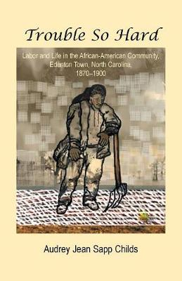 Trouble So Hard: Labor and Life in the African-American Community, Edentown, North Carolina, 1870-1900 (Paperback)