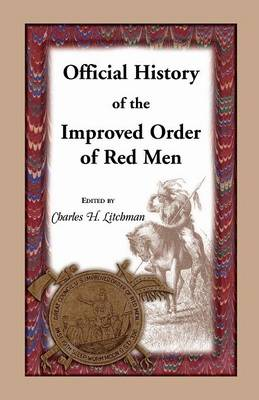 Official History of the Improved Order of Red Men. Compiled Under Authority from the Great Council of the United States by Past Great Incohonees Georg (Paperback)