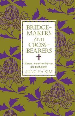 Bridge-makers and Cross-bearers: Korean-American Women and the Church - AAR Academy Series 92 (Paperback)