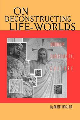 On Deconstructing Life-Worlds: Buddhism, Christianity, Culture - AAR Cultural Criticism Series 3 (Paperback)