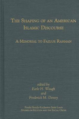 The Shaping of an American Islamic Discourse: A Memorial to Fazlur Rahman - South Florida-Rochester-St. Louis Studies in Religion and the Social Order (Hardback)