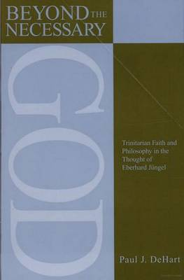 Beyond the Necessary God: Trinitarian Faith and Philosophy in the Thought of Eberhard Jungel - AAR Reflection and Theory in the Study of Religion (Paperback)