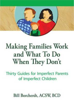 Making Families Work and What To Do When They Don't: Thirty Guides for Imperfect Parents of Imperfect Children (Paperback)