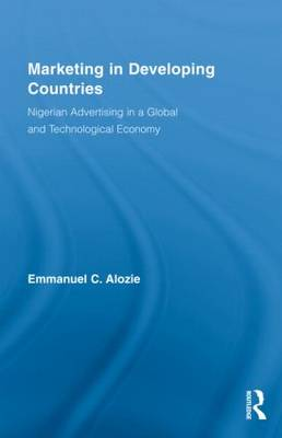 Marketing in Developing Countries: Nigerian Advertising in a Global and Technological Economy - Routledge Studies in International Business and the World Economy (Hardback)