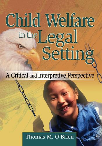 Child Welfare in the Legal Setting: A Critical and Interpretive Perspective (Hardback)